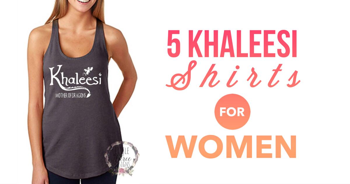 5 Khaleesi Shirts For Women